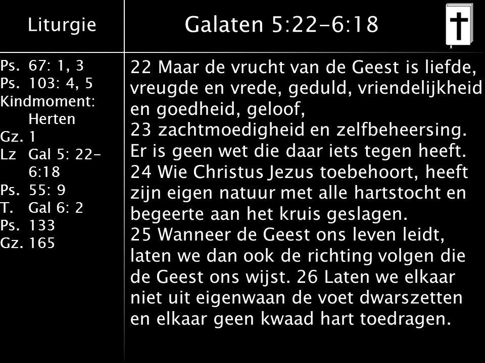 Liturgie Ps.67: 1, 3 Ps.103: 4, 5 Kindmoment: Herten Gz.1 LzGal 5: 22- 6:18 Ps.55: 9 T.Gal 6: 2 Ps.133 Gz.165 Galaten 5:22-6:18 22 Maar de vrucht van de Geest is liefde, vreugde en vrede, geduld, vriendelijkheid en goedheid, geloof, 23 zachtmoedigheid en zelfbeheersing.