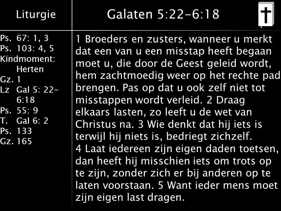 Liturgie Ps.67: 1, 3 Ps.103: 4, 5 Kindmoment: Herten Gz.1 LzGal 5: 22- 6:18 Ps.55: 9 T.Gal 6: 2 Ps.133 Gz.165 Galaten 5:22-6:18 1 Broeders en zusters, wanneer u merkt dat een van u een misstap heeft begaan moet u, die door de Geest geleid wordt, hem zachtmoedig weer op het rechte pad brengen.