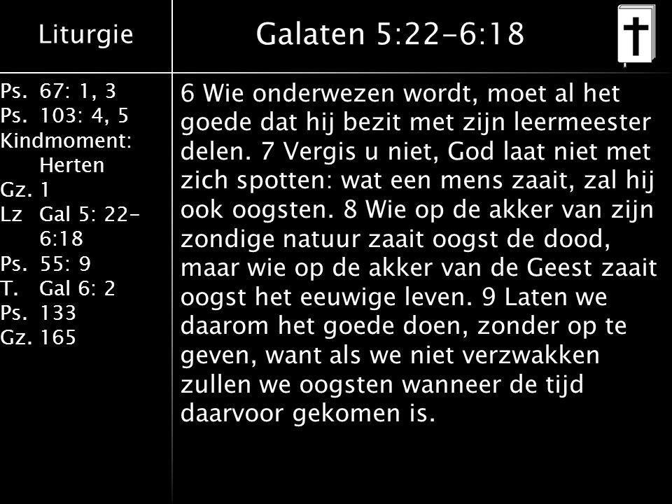 Liturgie Ps.67: 1, 3 Ps.103: 4, 5 Kindmoment: Herten Gz.1 LzGal 5: 22- 6:18 Ps.55: 9 T.Gal 6: 2 Ps.133 Gz.165 Galaten 5:22-6:18 6 Wie onderwezen wordt, moet al het goede dat hij bezit met zijn leermeester delen.