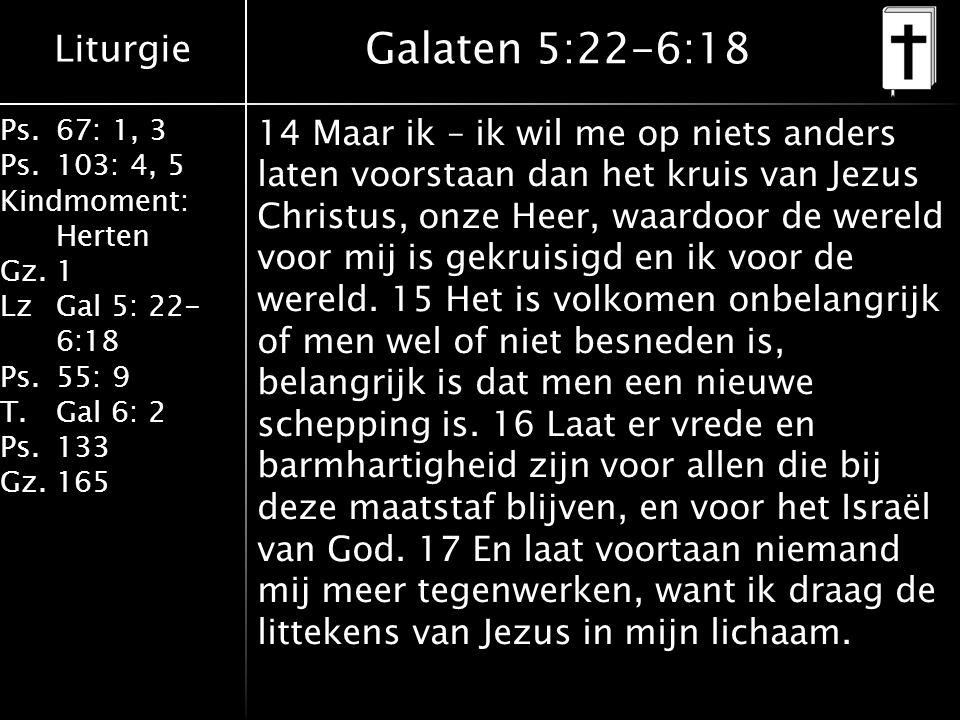 Liturgie Ps.67: 1, 3 Ps.103: 4, 5 Kindmoment: Herten Gz.1 LzGal 5: 22- 6:18 Ps.55: 9 T.Gal 6: 2 Ps.133 Gz.165 Galaten 5:22-6:18 14 Maar ik – ik wil me op niets anders laten voorstaan dan het kruis van Jezus Christus, onze Heer, waardoor de wereld voor mij is gekruisigd en ik voor de wereld.