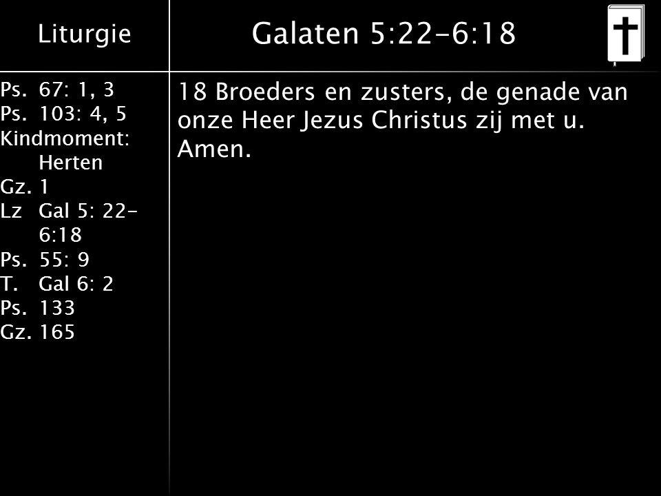 Liturgie Ps.67: 1, 3 Ps.103: 4, 5 Kindmoment: Herten Gz.1 LzGal 5: 22- 6:18 Ps.55: 9 T.Gal 6: 2 Ps.133 Gz.165 Galaten 5:22-6:18 18 Broeders en zusters, de genade van onze Heer Jezus Christus zij met u.