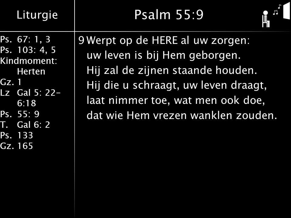 Liturgie Ps.67: 1, 3 Ps.103: 4, 5 Kindmoment: Herten Gz.1 LzGal 5: 22- 6:18 Ps.55: 9 T.Gal 6: 2 Ps.133 Gz.165 9Werpt op de HERE al uw zorgen: uw leven is bij Hem geborgen.