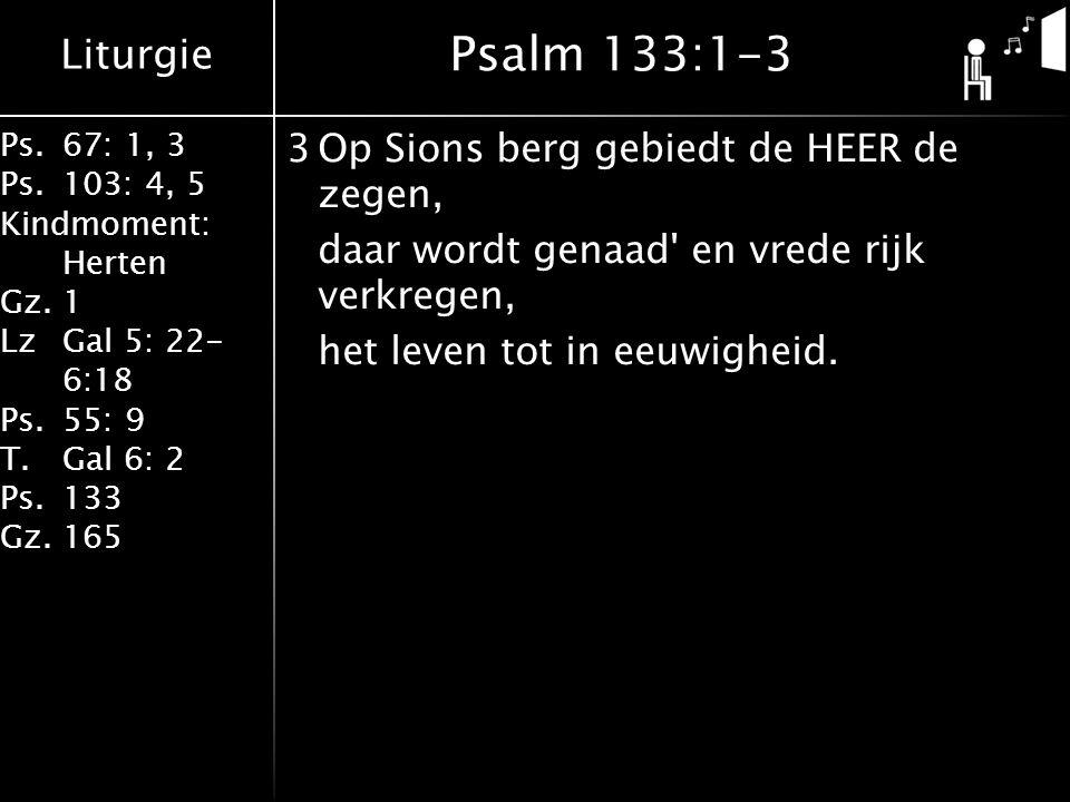 Liturgie Ps.67: 1, 3 Ps.103: 4, 5 Kindmoment: Herten Gz.1 LzGal 5: 22- 6:18 Ps.55: 9 T.Gal 6: 2 Ps.133 Gz.165 3Op Sions berg gebiedt de HEER de zegen, daar wordt genaad en vrede rijk verkregen, het leven tot in eeuwigheid.
