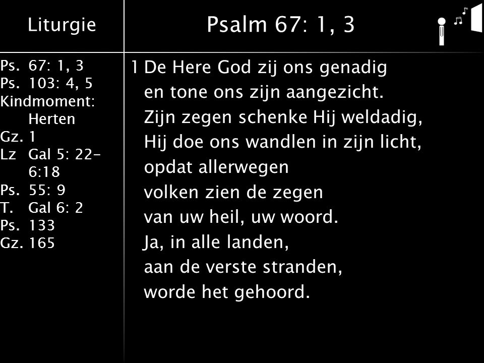 Liturgie Ps.67: 1, 3 Ps.103: 4, 5 Kindmoment: Herten Gz.1 LzGal 5: 22- 6:18 Ps.55: 9 T.Gal 6: 2 Ps.133 Gz.165