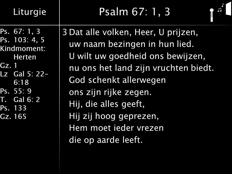 Liturgie Ps.67: 1, 3 Ps.103: 4, 5 Kindmoment: Herten Gz.1 LzGal 5: 22- 6:18 Ps.55: 9 T.Gal 6: 2 Ps.133 Gz.165 3Dat alle volken, Heer, U prijzen, uw naam bezingen in hun lied.