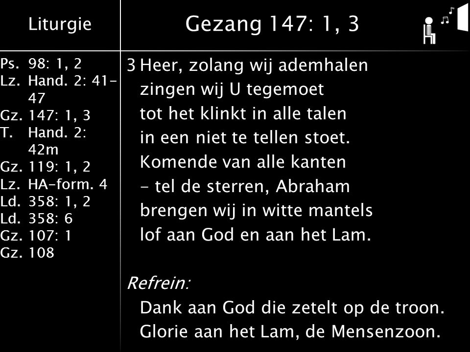 Liturgie Ps.98: 1, 2 Lz.Hand. 2: 41- 47 Gz.147: 1, 3 T.Hand. 2: 42m Gz.119: 1, 2 Lz.HA-form. 4 Ld.358: 1, 2 Ld.358: 6 Gz.107: 1 Gz.108 3Heer, zolang w