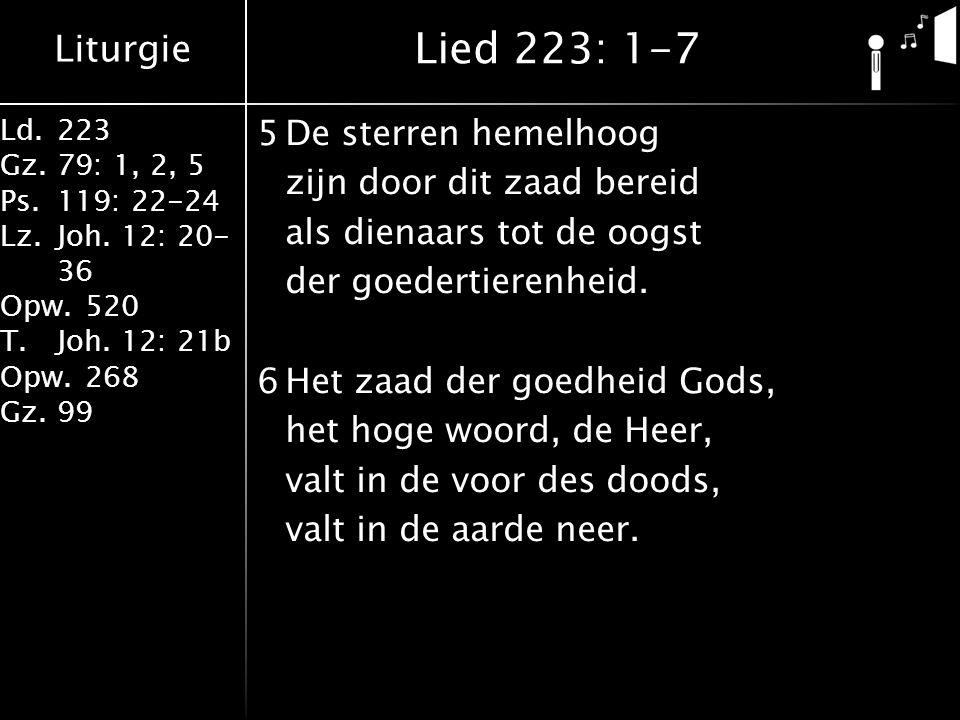 Liturgie Ld.223 Gz.79: 1, 2, 5 Ps.119: 22-24 Lz.Joh. 12: 20- 36 Opw.520 T.Joh. 12: 21b Opw.268 Gz.99 5De sterren hemelhoog zijn door dit zaad bereid a