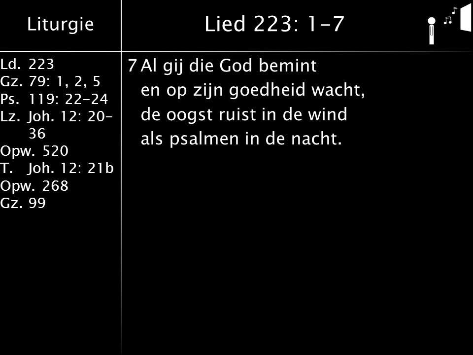 Liturgie Ld.223 Gz.79: 1, 2, 5 Ps.119: 22-24 Lz.Joh. 12: 20- 36 Opw.520 T.Joh. 12: 21b Opw.268 Gz.99 7Al gij die God bemint en op zijn goedheid wacht,