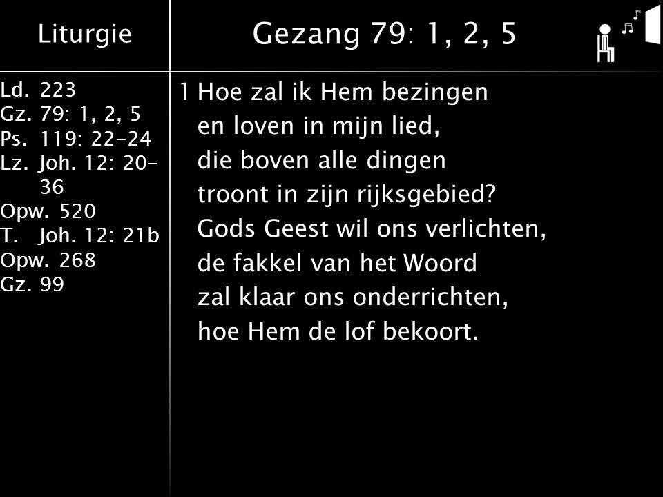 Liturgie Ld.223 Gz.79: 1, 2, 5 Ps.119: 22-24 Lz.Joh. 12: 20- 36 Opw.520 T.Joh. 12: 21b Opw.268 Gz.99 1Hoe zal ik Hem bezingen en loven in mijn lied, d