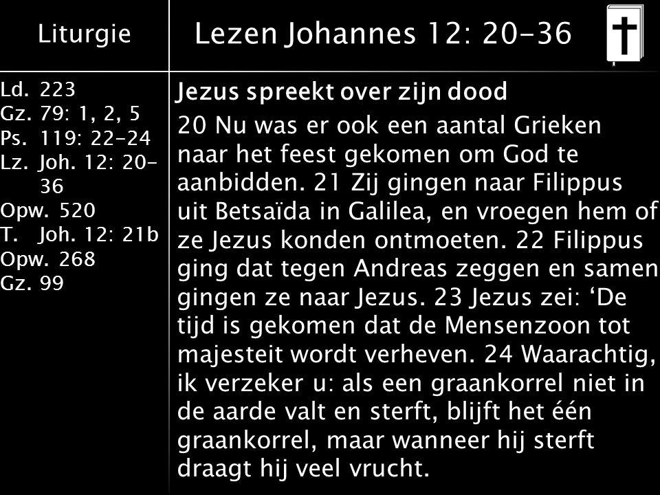 Liturgie Ld.223 Gz.79: 1, 2, 5 Ps.119: 22-24 Lz.Joh. 12: 20- 36 Opw.520 T.Joh. 12: 21b Opw.268 Gz.99 Lezen Johannes 12: 20-36 Jezus spreekt over zijn