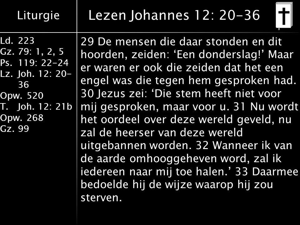 Liturgie Ld.223 Gz.79: 1, 2, 5 Ps.119: 22-24 Lz.Joh. 12: 20- 36 Opw.520 T.Joh. 12: 21b Opw.268 Gz.99 Lezen Johannes 12: 20-36 29 De mensen die daar st