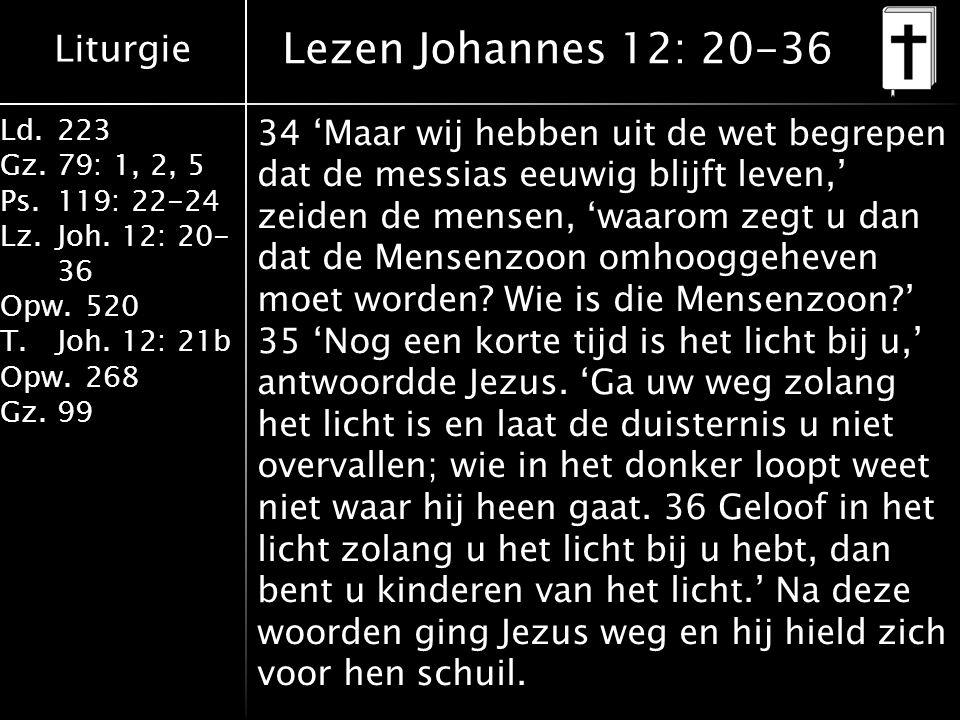 Liturgie Ld.223 Gz.79: 1, 2, 5 Ps.119: 22-24 Lz.Joh. 12: 20- 36 Opw.520 T.Joh. 12: 21b Opw.268 Gz.99 Lezen Johannes 12: 20-36 34 'Maar wij hebben uit