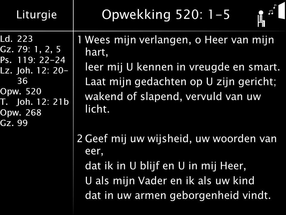 Liturgie Ld.223 Gz.79: 1, 2, 5 Ps.119: 22-24 Lz.Joh. 12: 20- 36 Opw.520 T.Joh. 12: 21b Opw.268 Gz.99 1Wees mijn verlangen, o Heer van mijn hart, leer
