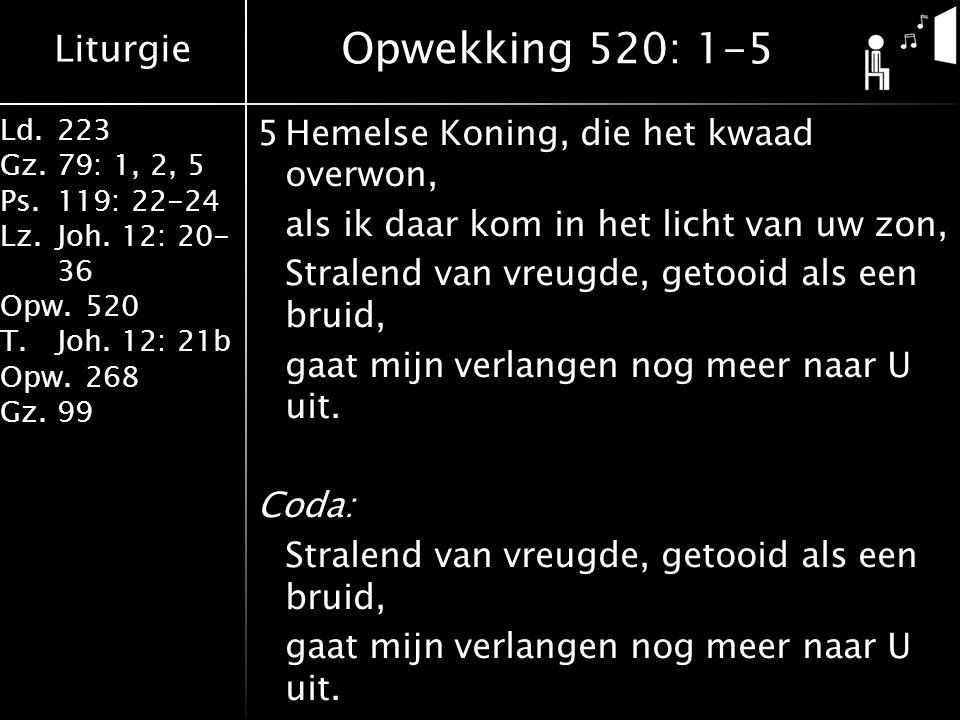 Liturgie Ld.223 Gz.79: 1, 2, 5 Ps.119: 22-24 Lz.Joh. 12: 20- 36 Opw.520 T.Joh. 12: 21b Opw.268 Gz.99 5Hemelse Koning, die het kwaad overwon, als ik da