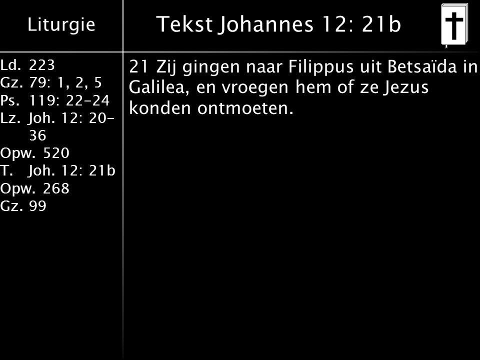 Liturgie Ld.223 Gz.79: 1, 2, 5 Ps.119: 22-24 Lz.Joh. 12: 20- 36 Opw.520 T.Joh. 12: 21b Opw.268 Gz.99 Tekst Johannes 12: 21b 21 Zij gingen naar Filippu
