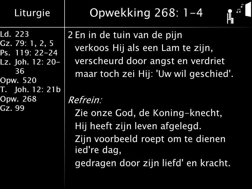 Liturgie Ld.223 Gz.79: 1, 2, 5 Ps.119: 22-24 Lz.Joh. 12: 20- 36 Opw.520 T.Joh. 12: 21b Opw.268 Gz.99 2En in de tuin van de pijn verkoos Hij als een La