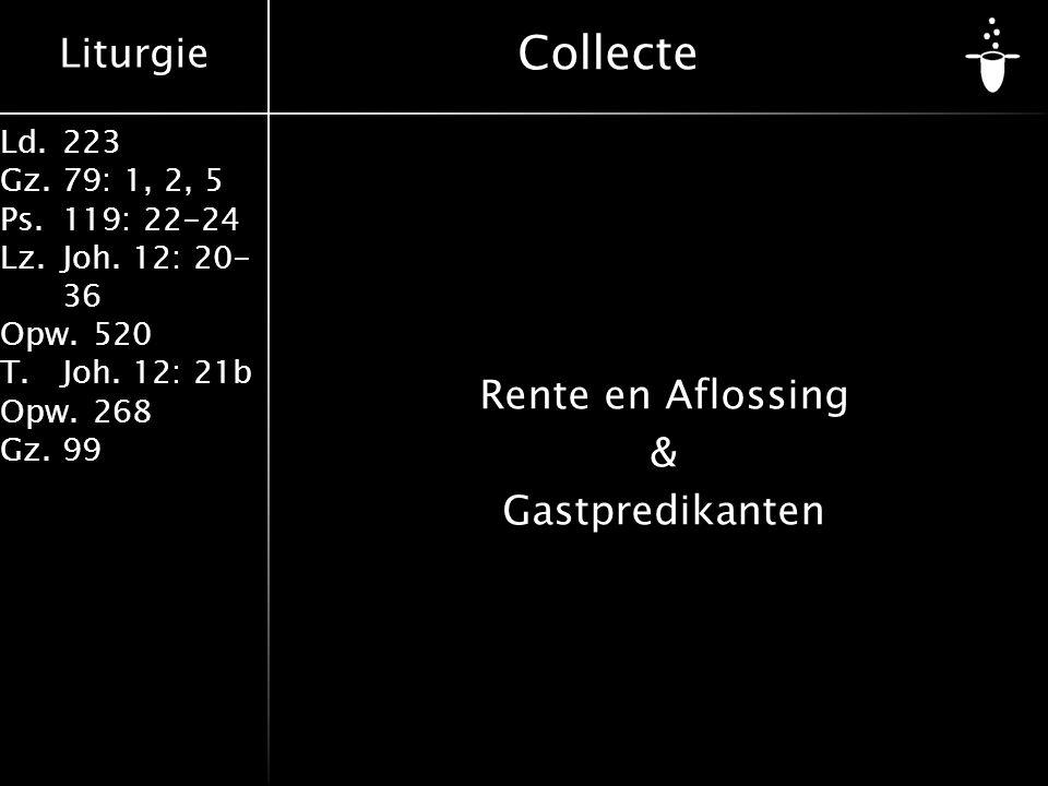 Liturgie Ld.223 Gz.79: 1, 2, 5 Ps.119: 22-24 Lz.Joh. 12: 20- 36 Opw.520 T.Joh. 12: 21b Opw.268 Gz.99 Collecte Rente en Aflossing & Gastpredikanten