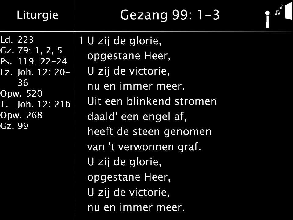 Liturgie Ld.223 Gz.79: 1, 2, 5 Ps.119: 22-24 Lz.Joh. 12: 20- 36 Opw.520 T.Joh. 12: 21b Opw.268 Gz.99 1U zij de glorie, opgestane Heer, U zij de victor
