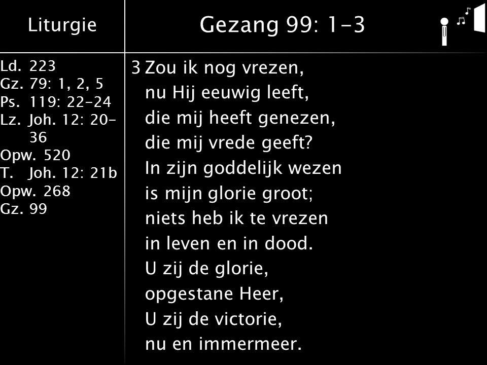 Liturgie Ld.223 Gz.79: 1, 2, 5 Ps.119: 22-24 Lz.Joh. 12: 20- 36 Opw.520 T.Joh. 12: 21b Opw.268 Gz.99 3Zou ik nog vrezen, nu Hij eeuwig leeft, die mij