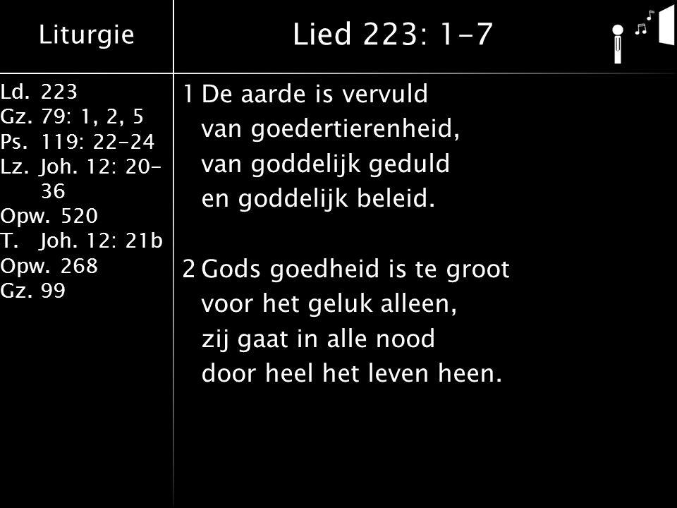 Liturgie Ld.223 Gz.79: 1, 2, 5 Ps.119: 22-24 Lz.Joh. 12: 20- 36 Opw.520 T.Joh. 12: 21b Opw.268 Gz.99 1De aarde is vervuld van goedertierenheid, van go