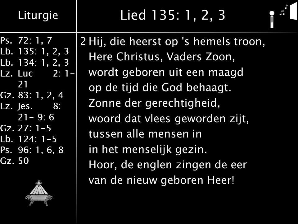 Liturgie Ps.72: 1, 7 Lb.135: 1, 2, 3 Lb.134: 1, 2, 3 Lz.Luc2: 1- 21 Gz.83: 1, 2, 4 Lz.Jes.8: 21- 9: 6 Gz.27: 1-5 Lb.124: 1-5 Ps.96: 1, 6, 8 Gz.50 2Hij, die heerst op s hemels troon, Here Christus, Vaders Zoon, wordt geboren uit een maagd op de tijd die God behaagt.