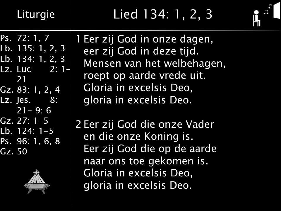 Liturgie Ps.72: 1, 7 Lb.135: 1, 2, 3 Lb.134: 1, 2, 3 Lz.Luc2: 1- 21 Gz.83: 1, 2, 4 Lz.Jes.8: 21- 9: 6 Gz.27: 1-5 Lb.124: 1-5 Ps.96: 1, 6, 8 Gz.50 1Eer zij God in onze dagen, eer zij God in deze tijd.