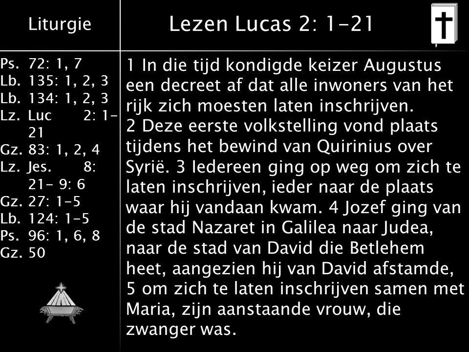Liturgie Ps.72: 1, 7 Lb.135: 1, 2, 3 Lb.134: 1, 2, 3 Lz.Luc2: 1- 21 Gz.83: 1, 2, 4 Lz.Jes.8: 21- 9: 6 Gz.27: 1-5 Lb.124: 1-5 Ps.96: 1, 6, 8 Gz.50 Lezen Lucas 2: 1-21 1 In die tijd kondigde keizer Augustus een decreet af dat alle inwoners van het rijk zich moesten laten inschrijven.