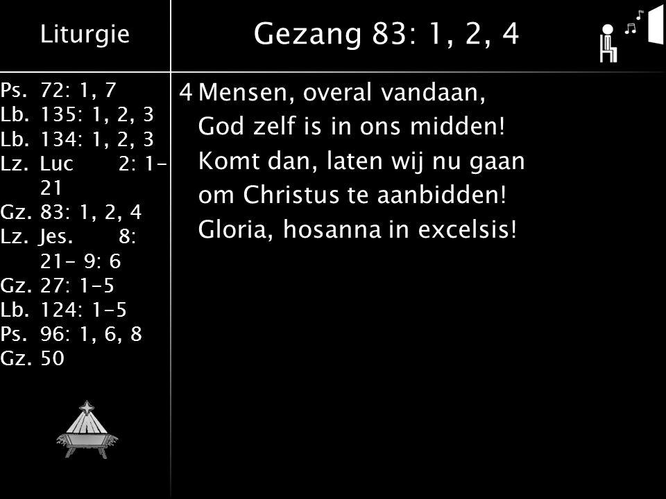 Liturgie Ps.72: 1, 7 Lb.135: 1, 2, 3 Lb.134: 1, 2, 3 Lz.Luc2: 1- 21 Gz.83: 1, 2, 4 Lz.Jes.8: 21- 9: 6 Gz.27: 1-5 Lb.124: 1-5 Ps.96: 1, 6, 8 Gz.50 4Mensen, overal vandaan, God zelf is in ons midden.