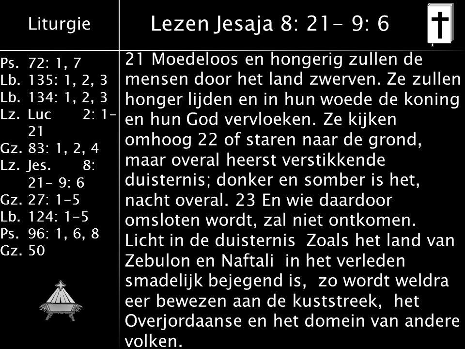 Liturgie Ps.72: 1, 7 Lb.135: 1, 2, 3 Lb.134: 1, 2, 3 Lz.Luc2: 1- 21 Gz.83: 1, 2, 4 Lz.Jes.8: 21- 9: 6 Gz.27: 1-5 Lb.124: 1-5 Ps.96: 1, 6, 8 Gz.50 Lezen Jesaja 8: 21- 9: 6 21 Moedeloos en hongerig zullen de mensen door het land zwerven.