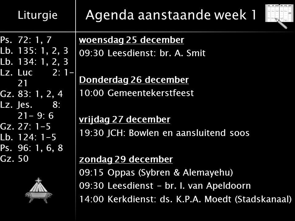 Liturgie Ps.72: 1, 7 Lb.135: 1, 2, 3 Lb.134: 1, 2, 3 Lz.Luc2: 1- 21 Gz.83: 1, 2, 4 Lz.Jes.8: 21- 9: 6 Gz.27: 1-5 Lb.124: 1-5 Ps.96: 1, 6, 8 Gz.50 Agenda aanstaande week 1 woensdag 25 december 09:30 Leesdienst: br.