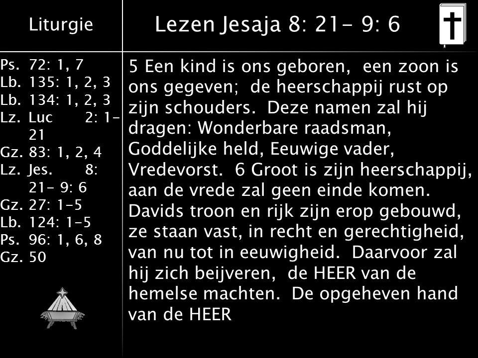 Liturgie Ps.72: 1, 7 Lb.135: 1, 2, 3 Lb.134: 1, 2, 3 Lz.Luc2: 1- 21 Gz.83: 1, 2, 4 Lz.Jes.8: 21- 9: 6 Gz.27: 1-5 Lb.124: 1-5 Ps.96: 1, 6, 8 Gz.50 Lezen Jesaja 8: 21- 9: 6 5 Een kind is ons geboren, een zoon is ons gegeven; de heerschappij rust op zijn schouders.
