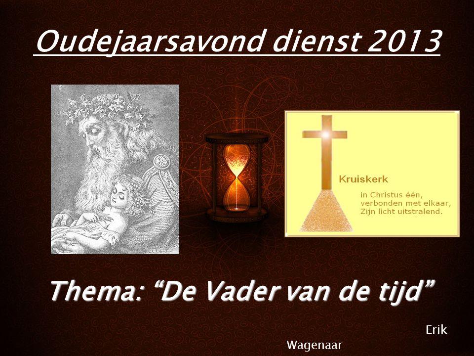 Liturgie Ps.72: 1, 7 Lb.135: 1, 2, 3 Lb.134: 1, 2, 3 Lz.Luc2: 1- 21 Gz.83: 1, 2, 4 Lz.Jes.8: 21- 9: 6 Gz.27: 1-5 Lb.124: 1-5 Ps.96: 1, 6, 8 Gz.50 Oudejaarsavond dienst 2013 Thema: De Vader van de tijd Erik Wagenaar