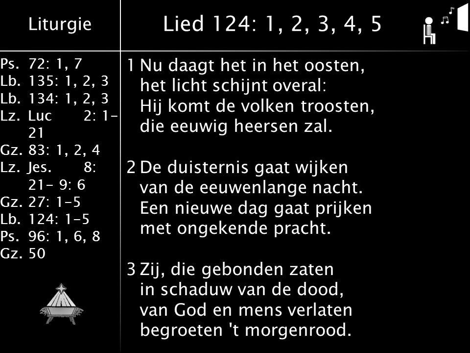 Liturgie Ps.72: 1, 7 Lb.135: 1, 2, 3 Lb.134: 1, 2, 3 Lz.Luc2: 1- 21 Gz.83: 1, 2, 4 Lz.Jes.8: 21- 9: 6 Gz.27: 1-5 Lb.124: 1-5 Ps.96: 1, 6, 8 Gz.50 1Nu daagt het in het oosten, het licht schijnt overal: Hij komt de volken troosten, die eeuwig heersen zal.