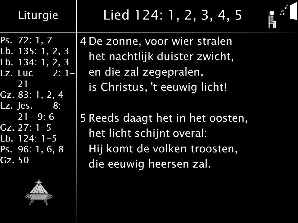 Liturgie Ps.72: 1, 7 Lb.135: 1, 2, 3 Lb.134: 1, 2, 3 Lz.Luc2: 1- 21 Gz.83: 1, 2, 4 Lz.Jes.8: 21- 9: 6 Gz.27: 1-5 Lb.124: 1-5 Ps.96: 1, 6, 8 Gz.50 4De zonne, voor wier stralen het nachtlijk duister zwicht, en die zal zegepralen, is Christus, t eeuwig licht.