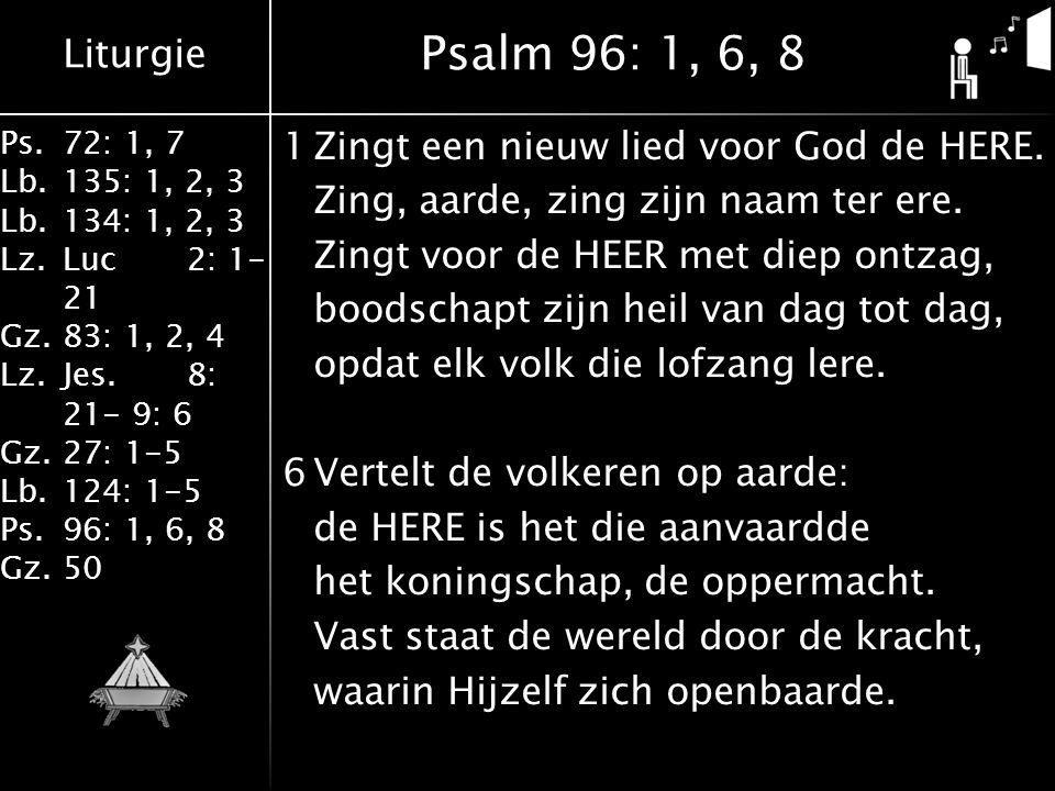 Liturgie Ps.72: 1, 7 Lb.135: 1, 2, 3 Lb.134: 1, 2, 3 Lz.Luc2: 1- 21 Gz.83: 1, 2, 4 Lz.Jes.8: 21- 9: 6 Gz.27: 1-5 Lb.124: 1-5 Ps.96: 1, 6, 8 Gz.50 1Zingt een nieuw lied voor God de HERE.