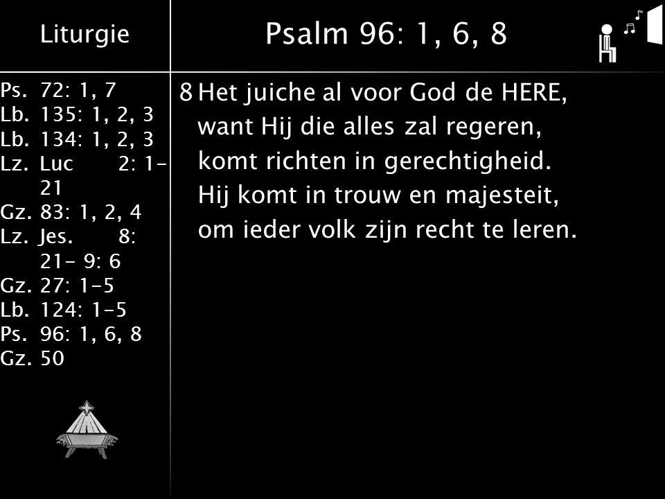 Liturgie Ps.72: 1, 7 Lb.135: 1, 2, 3 Lb.134: 1, 2, 3 Lz.Luc2: 1- 21 Gz.83: 1, 2, 4 Lz.Jes.8: 21- 9: 6 Gz.27: 1-5 Lb.124: 1-5 Ps.96: 1, 6, 8 Gz.50 8Het juiche al voor God de HERE, want Hij die alles zal regeren, komt richten in gerechtigheid.
