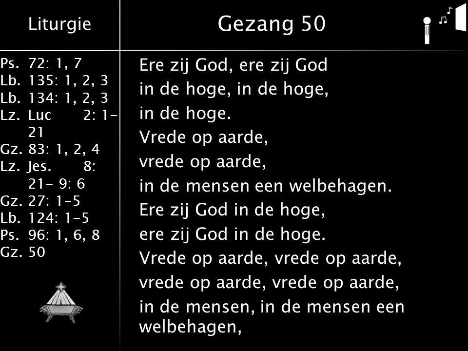 Liturgie Ps.72: 1, 7 Lb.135: 1, 2, 3 Lb.134: 1, 2, 3 Lz.Luc2: 1- 21 Gz.83: 1, 2, 4 Lz.Jes.8: 21- 9: 6 Gz.27: 1-5 Lb.124: 1-5 Ps.96: 1, 6, 8 Gz.50 Ere zij God, ere zij God in de hoge, in de hoge.