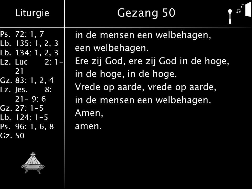 Liturgie Ps.72: 1, 7 Lb.135: 1, 2, 3 Lb.134: 1, 2, 3 Lz.Luc2: 1- 21 Gz.83: 1, 2, 4 Lz.Jes.8: 21- 9: 6 Gz.27: 1-5 Lb.124: 1-5 Ps.96: 1, 6, 8 Gz.50 in de mensen een welbehagen, een welbehagen.