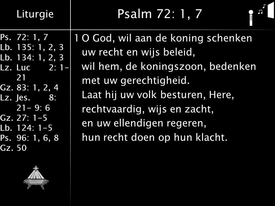 Liturgie Ps.72: 1, 7 Lb.135: 1, 2, 3 Lb.134: 1, 2, 3 Lz.Luc2: 1- 21 Gz.83: 1, 2, 4 Lz.Jes.8: 21- 9: 6 Gz.27: 1-5 Lb.124: 1-5 Ps.96: 1, 6, 8 Gz.50 1O God, wil aan de koning schenken uw recht en wijs beleid, wil hem, de koningszoon, bedenken met uw gerechtigheid.