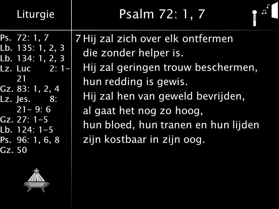 Liturgie Ps.72: 1, 7 Lb.135: 1, 2, 3 Lb.134: 1, 2, 3 Lz.Luc2: 1- 21 Gz.83: 1, 2, 4 Lz.Jes.8: 21- 9: 6 Gz.27: 1-5 Lb.124: 1-5 Ps.96: 1, 6, 8 Gz.50 7Hij zal zich over elk ontfermen die zonder helper is.
