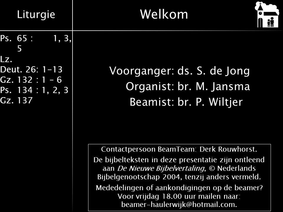 Liturgie Ps.65 : 1, 3, 5 Lz. Deut. 26: 1-13 Gz.132 : 1 – 6 Ps. 134 : 1, 2, 3 Gz. 137 Voorganger:ds. S. de Jong Organist:br. M. Jansma Beamist:br. P. W