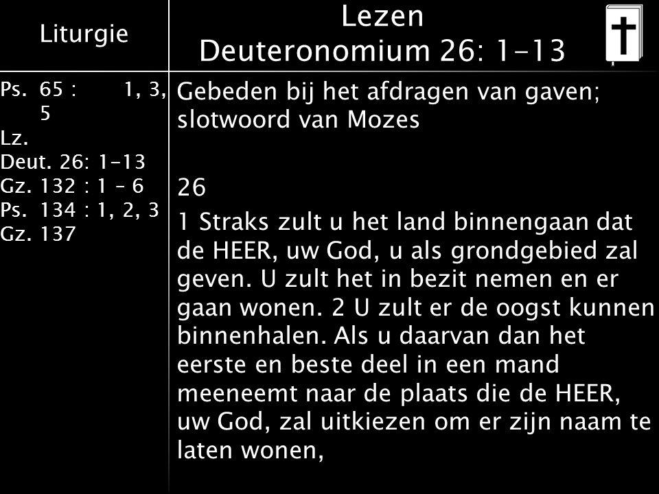 Liturgie Ps.65 : 1, 3, 5 Lz. Deut. 26: 1-13 Gz.132 : 1 – 6 Ps. 134 : 1, 2, 3 Gz. 137 Lezen Deuteronomium 26: 1-13 Gebeden bij het afdragen van gaven;