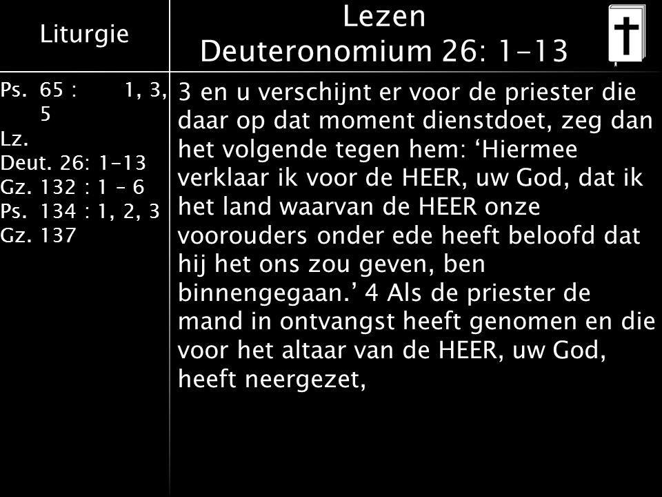 Liturgie Ps.65 : 1, 3, 5 Lz. Deut. 26: 1-13 Gz.132 : 1 – 6 Ps. 134 : 1, 2, 3 Gz. 137 Lezen Deuteronomium 26: 1-13 3 en u verschijnt er voor de prieste