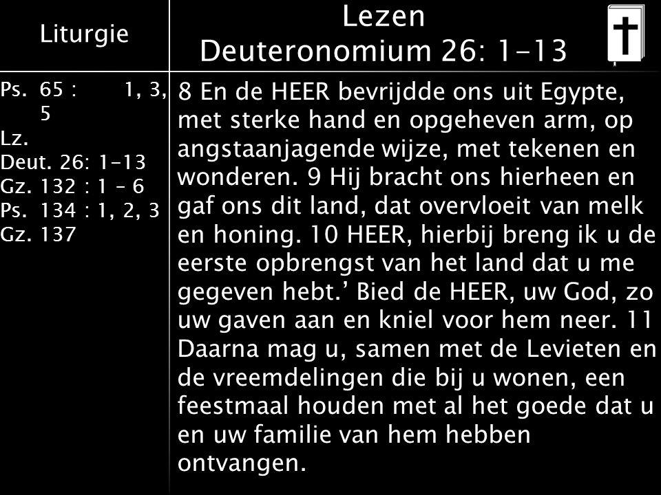 Liturgie Ps.65 : 1, 3, 5 Lz. Deut. 26: 1-13 Gz.132 : 1 – 6 Ps. 134 : 1, 2, 3 Gz. 137 Lezen Deuteronomium 26: 1-13 8 En de HEER bevrijdde ons uit Egypt
