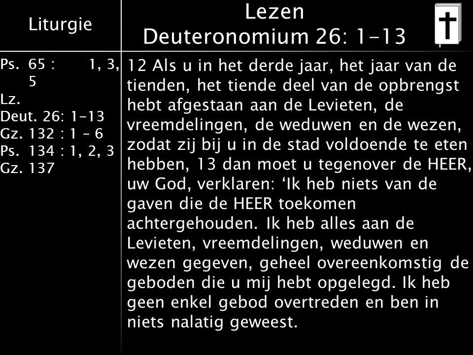 Liturgie Ps.65 : 1, 3, 5 Lz. Deut. 26: 1-13 Gz.132 : 1 – 6 Ps. 134 : 1, 2, 3 Gz. 137 Lezen Deuteronomium 26: 1-13 12 Als u in het derde jaar, het jaar