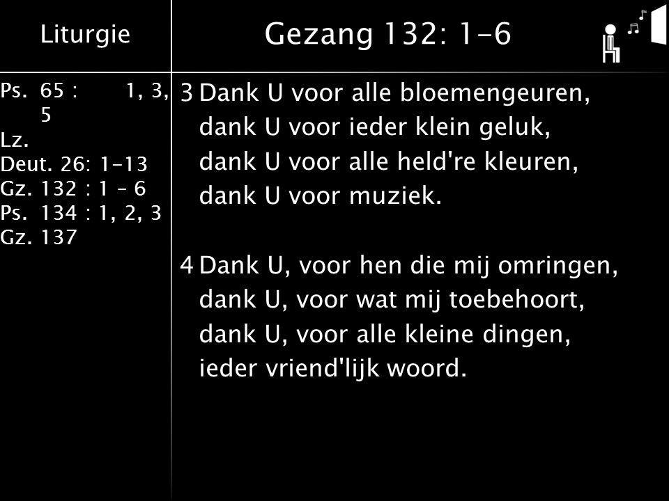 Liturgie Ps.65 : 1, 3, 5 Lz. Deut. 26: 1-13 Gz.132 : 1 – 6 Ps. 134 : 1, 2, 3 Gz. 137 3Dank U voor alle bloemengeuren, dank U voor ieder klein geluk, d