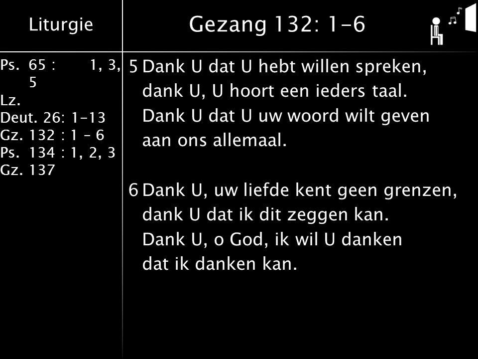 Liturgie Ps.65 : 1, 3, 5 Lz. Deut. 26: 1-13 Gz.132 : 1 – 6 Ps. 134 : 1, 2, 3 Gz. 137 5Dank U dat U hebt willen spreken, dank U, U hoort een ieders taa