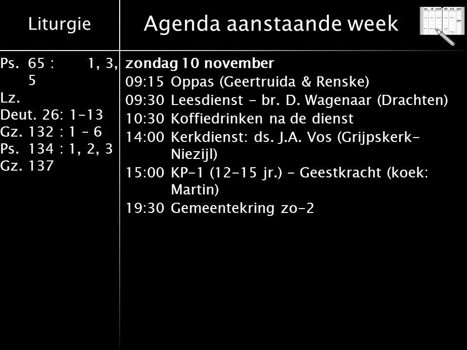 Liturgie Ps.65 : 1, 3, 5 Lz. Deut. 26: 1-13 Gz.132 : 1 – 6 Ps. 134 : 1, 2, 3 Gz. 137 Agenda aanstaande week zondag 10 november 09:15Oppas (Geertruida