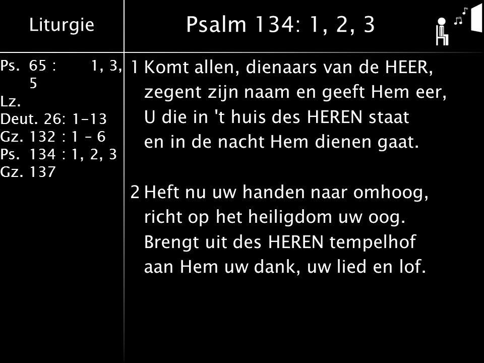 Liturgie Ps.65 : 1, 3, 5 Lz. Deut. 26: 1-13 Gz.132 : 1 – 6 Ps. 134 : 1, 2, 3 Gz. 137 1Komt allen, dienaars van de HEER, zegent zijn naam en geeft Hem