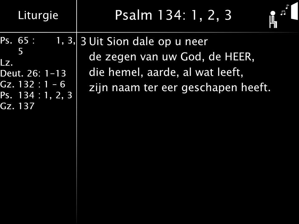 Liturgie Ps.65 : 1, 3, 5 Lz. Deut. 26: 1-13 Gz.132 : 1 – 6 Ps. 134 : 1, 2, 3 Gz. 137 3Uit Sion dale op u neer de zegen van uw God, de HEER, die hemel,